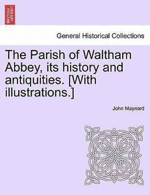 The Parish Of Waltham Abbey, Its History And Antiquities. [with Illustrations...