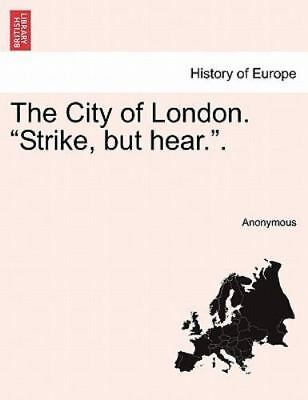 The City Of London. strike, But Hear..: By Anonymous