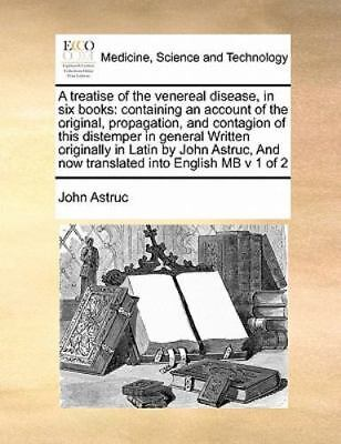 A Treatise Of The Venereal Disease, In Six Books: Containing An Account Of Th...