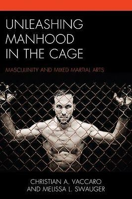 Unleashing Manhood in the Cage : Masculinity and Mixed Martial Arts: By Vacca...