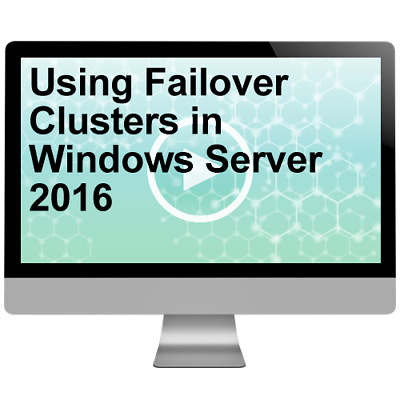 Using Failover Clusters in Windows Server 2016 Video Training Course