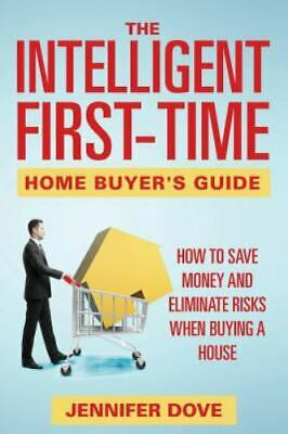 Intelligent First-Time Home Buyer's Guide : How to Save Money and Eliminate R...