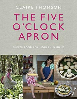 The Five O'Clock Apron: Proper Food for Modern Families by Claire Thomson...