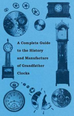A Complete Guide To The History And Manufacture Of Grandfather Clocks: By Anon.