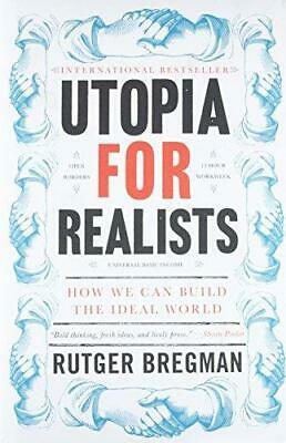 Utopia for Realists: How We Can Build the Ideal World by Rutger Bregman...