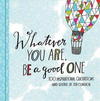 Whatever You Are, Be a Good One : 100 Inspirational Quotations Hand-Lettered...