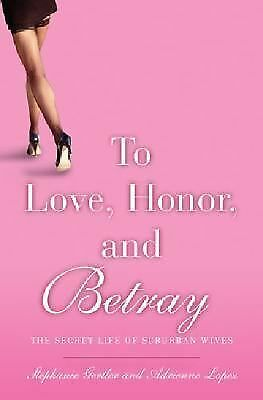 To Love, Honor, and Betray : The Secret Life of Suburban Wives by Adrienne Lopez