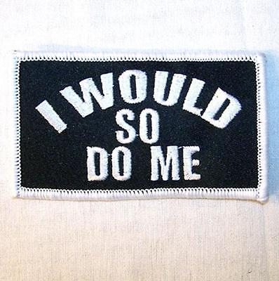 I WOULD SO DO ME EMBROIDERED PATCH P434  Iron on biker JACKET patches NEW SEWN