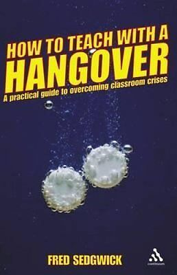 How to Teach with a Hangover: A Practical Guide to Overcoming Classroom...