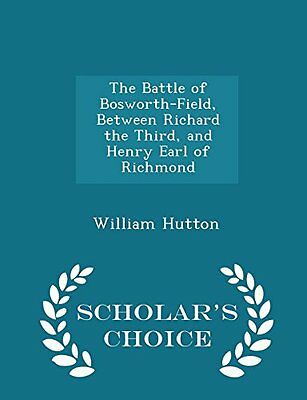 The Battle of Bosworth-Field, Between Richard the Third, and Henry Earl of Richm