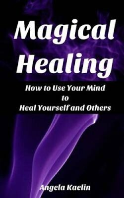 Magical Healing: How to Use Your Mind to Heal Yourself and Others by Angela...