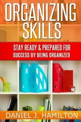 Organizing Skills Stay Ready and Prepared for Success by Being ... 9781497321984