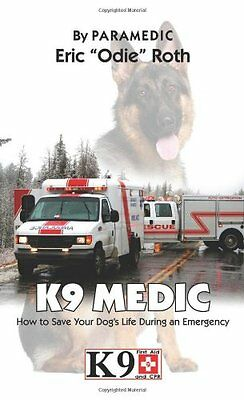 K9 Medic: How to Save Your Dog's Life During an Emergency by Eric ''Odie'' Roth
