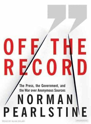 Off the Record: The Press, the Government, and the War Over Anonymous Sources...