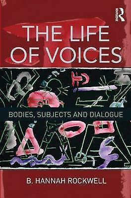 NEW The Life of Voices: Bodies, Subjects and Dialogue by B. Hannah Rockwell
