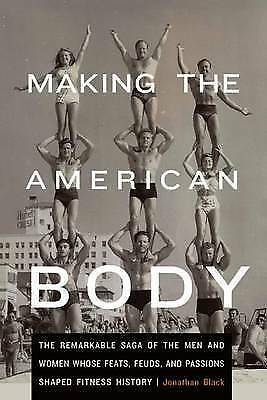 Making the American Body: The Remarkable Saga of the Men and Women Whose Feats,