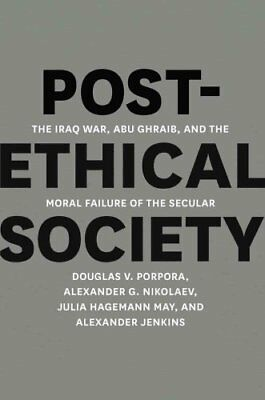 Post-ethical Society The Iraq War, Abu Ghraib, and the Moral Fa... 9780226062495