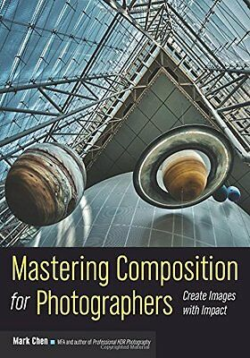 Mastering Composition for Photographers : Create Images with Impact By Mark Chen