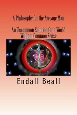 A Philosophy for the Average Man: An Uncommon Solution for a World Without...