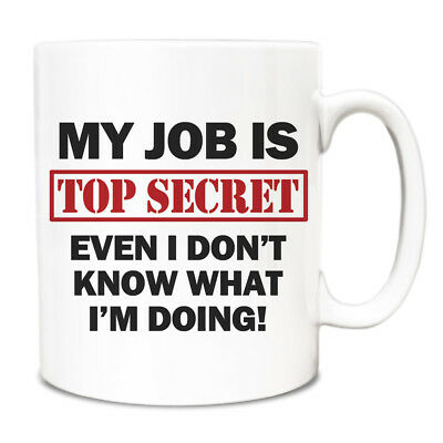 My job is TOP SECRET even I don't know what i'm doing! Mug FUNNY Gift Cup 127
