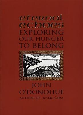 Eternal Echoes: Exploring Our Hunger to Belong By John O'Donohue