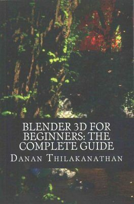 Blender 3D for Beginners The Complete Guide: The Complete Begin... 9781523238811
