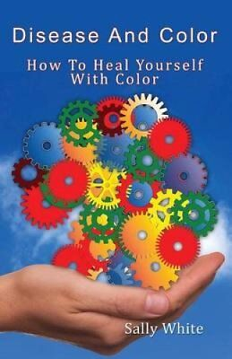 Disease and Color - How to Heal Yourself with Color by Sally White 9781501025051