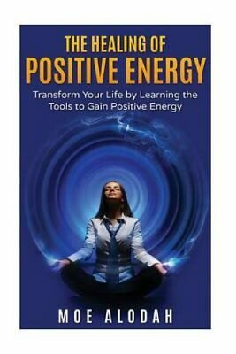 The Healing of Positive Energy Transform Your Life by Acquiring... 9781536829969