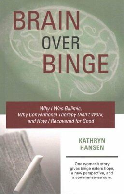 Brain Over Binge Why I Was Bulimic, Why Conventional Therapy Di... 9780984481705