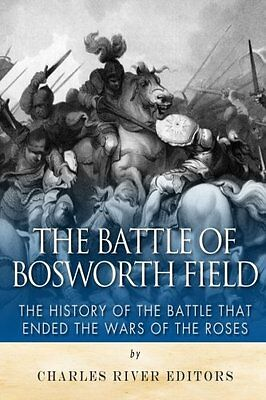 The Battle of Bosworth Field: The History of the Battle that Ended the Wars of t