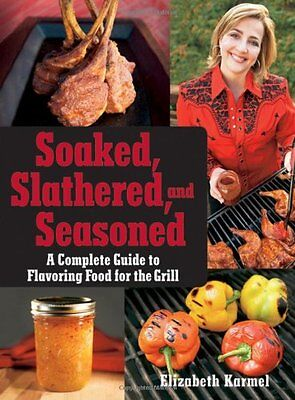 Soaked, Slathered, and Seasoned: A Complete Guide to Flavoring Food for the Gril