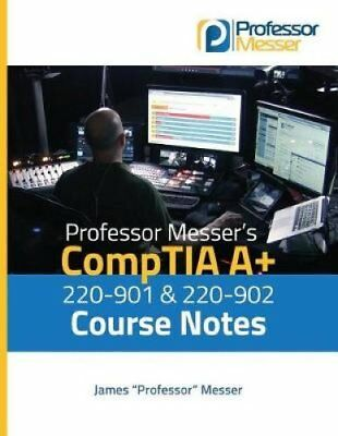 Professor Messer's Comptia A+ 220-901 and 220-902 Course Notes 9781537186788