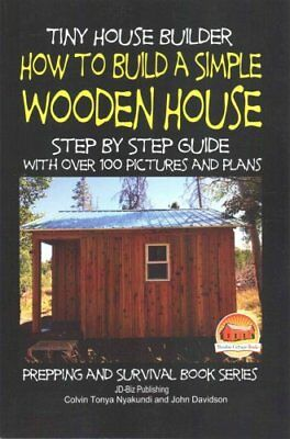 Tiny House Builder - How to Build a Simple Wooden House - Step ... 9781507706480