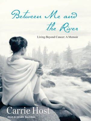 Between Me and the River: Living Beyond Cancer: a Memoir by Carrie Host...