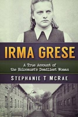 Irma Grese A True Account of the Holocaust's Deadliest Woman 9781540857668