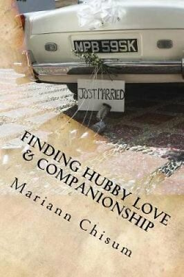 Finding Hubby Love & Companionship  : A Woman's Guide to Dating and Marriage...