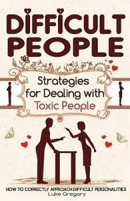 Difficult People Strategies for Dealing with Toxic People. Rela... 9781534845640