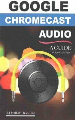 Google Chromecast Audio (Booklet) A Guide for Beginners 9781519424525