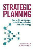 Strategic Planning: How to Deliver Maximum Value Through Effective Business...