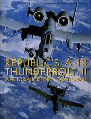 Republic's A-10 Thunderbolt II A Pictorial History by Don R. Logan 9780764301476