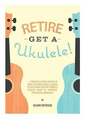 Retire -Get a Ukulele! - the laugh out loud true story of a ukulele group