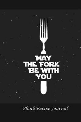 Blank Recipe Journal: May the Fork Be with You: Blank Cookbook for Writing...