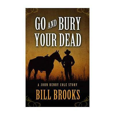 Go and Bury Your Dead by Bill Brooks