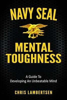Navy Seal Mental Toughness: A Guide to Developing an Unbeatable Mind by Chris...