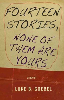 Fourteen Stories, None of Them are Yours A Novel by Luke B. Goebel 9781573661805