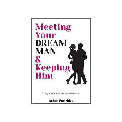 Meeting Your Dream Man and Keeping Him by Robyn Partridge