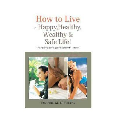 How to Live a Happy, Healthy, Wealthy & Safe Life! by Eric M DeYoung