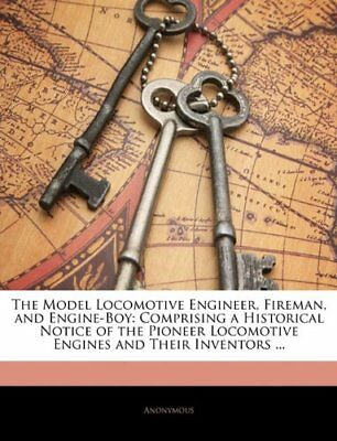 The Model Locomotive Engineer, Fireman, and Engine-Boy: Comprising a Historical