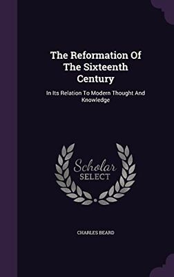 The Reformation Of The Sixteenth Century: In Its Relation To Modern Thought And