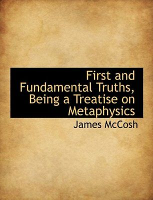 First and Fundamental Truths, Being a Treatise on Metaphysics by James McCosh
